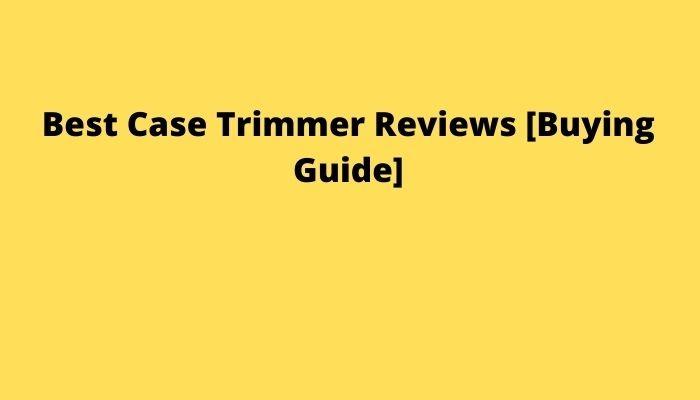 Best Case Trimmer Reviews